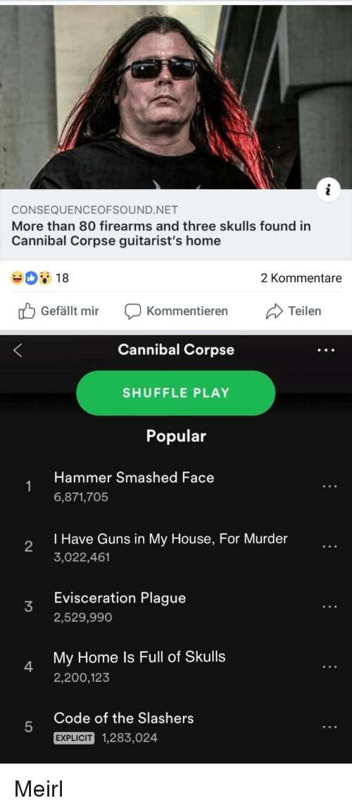 Bailey Jay, Guns, and My House: CONSEQUENCEOFSOUND.NET  More than 80 firearms and three skulls found in  Cannibal Corpse guitarist's home  18  2 Kommentare  Gefällt mir Kommentierern  Cannibal Corpse  SHUFFLE PLAY  Popular  Hammer Smashed Face  6,871,705  I Have Guns in My House, For Murder  3,022,461  2  Evisceration Plague  2,529,990  My Home ls Full of Skulls  2,200,123  4  Code of the Slashers  5  EXPLICIT  1,283,024 Meirl