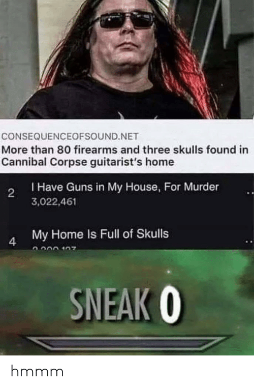 Firearms: CONSEQUENCEOFSOUND.NET  More than 80 firearms and three skulls found in  Cannibal Corpse guitarist's home  Have Guns in My House, For Murder  3,022,461  2  My Home Is Full of Skulls  SNEAK 0 hmmm