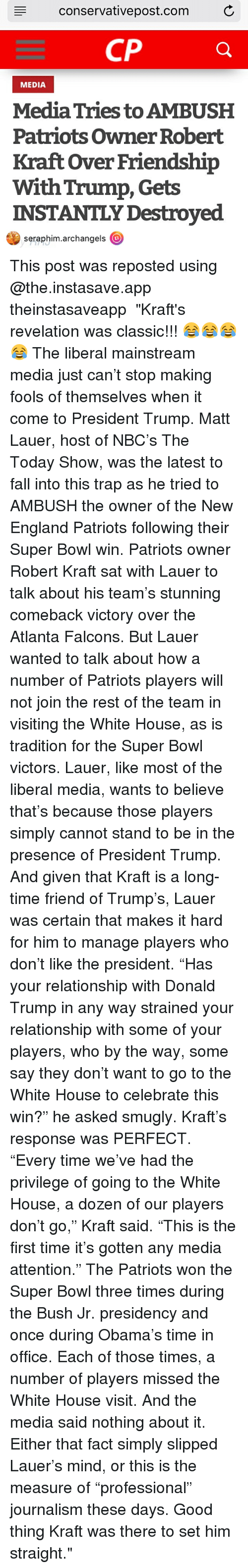 "New England Patriot: conservative post.com C  CP  MEDIA  MediaTries to AMBUSH  Patriots owner Robert  Kraft over Friendship  With Trump, Gets  INSTANTLY Destroyed  seraphim.archangels  (O This post was reposted using @the.instasave.app theinstasaveapp ・・・ ""Kraft's revelation was classic!!! 😂😂😂😂 The liberal mainstream media just can't stop making fools of themselves when it come to President Trump. Matt Lauer, host of NBC's The Today Show, was the latest to fall into this trap as he tried to AMBUSH the owner of the New England Patriots following their Super Bowl win. Patriots owner Robert Kraft sat with Lauer to talk about his team's stunning comeback victory over the Atlanta Falcons. But Lauer wanted to talk about how a number of Patriots players will not join the rest of the team in visiting the White House, as is tradition for the Super Bowl victors. Lauer, like most of the liberal media, wants to believe that's because those players simply cannot stand to be in the presence of President Trump. And given that Kraft is a long-time friend of Trump's, Lauer was certain that makes it hard for him to manage players who don't like the president. ""Has your relationship with Donald Trump in any way strained your relationship with some of your players, who by the way, some say they don't want to go to the White House to celebrate this win?"" he asked smugly. Kraft's response was PERFECT. ""Every time we've had the privilege of going to the White House, a dozen of our players don't go,"" Kraft said. ""This is the first time it's gotten any media attention."" The Patriots won the Super Bowl three times during the Bush Jr. presidency and once during Obama's time in office. Each of those times, a number of players missed the White House visit. And the media said nothing about it. Either that fact simply slipped Lauer's mind, or this is the measure of ""professional"" journalism these days. Good thing Kraft was there to set him straight."""