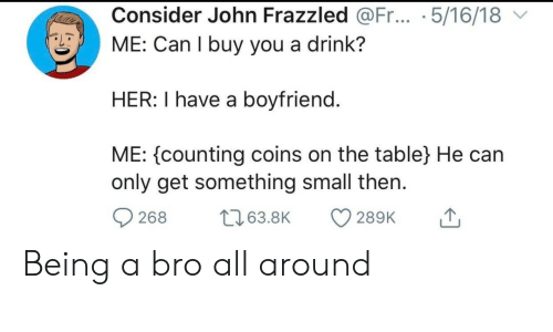 Boyfriend, Her, and Table: Consider John Frazzled @Fr... .5/16/18  ME: Can I buy you a drink?  HER: I have a boyfriend.  ME: counting coins on the table} He can  only get something small then  t63.8K  268  289K Being a bro all around