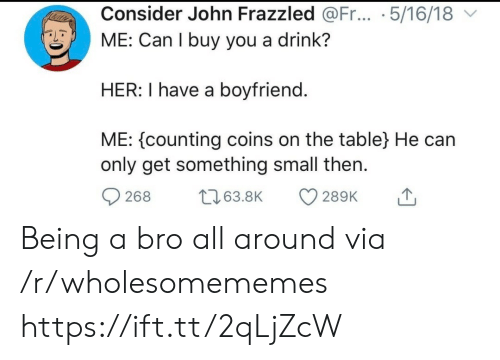 Boyfriend, Her, and Table: Consider John Frazzled @Fr... .5/16/18  ME: Can I buy you a drink?  HER: I have a boyfriend.  ME: counting coins on the table} He can  only get something small then  t63.8K  268  289K Being a bro all around via /r/wholesomememes https://ift.tt/2qLjZcW