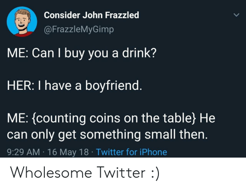 Iphone, Twitter, and Boyfriend: Consider John Frazzled  @FrazzleMyGimp  ME: Can I buy you a drink?  HER: I have a boyfriend  ME: (counting coins on the table) He  can only get something small then  9:29 AM 16 May 18 Twitter for iPhone Wholesome Twitter :)