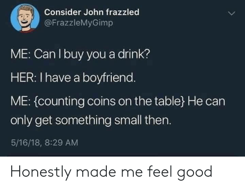 On The Table: Consider John frazzled  @FrazzleMyGimp  ME: Can I buy you a drink?  HER: I have a boyfriend.  ME: (counting coins on the table} He can  only get something small then.  5/16/18, 8:29 AM Honestly made me feel good
