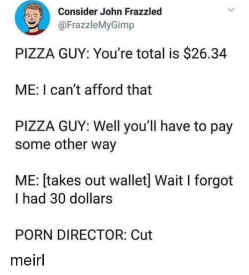 Pizza, Porn, and MeIRL: Consider John Frazzled  @FrazzleMyGimp  PIZZA GUY: You're total is $26.34  ME: I can't afford that  PIZZA GUY: Well you'll have to pay  some other way  ME: [takes out wallet] Wait I forgot  I had 30 dollars  PORN DIRECTOR: Cut meirl