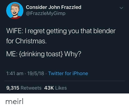 Christmas, Drinking, and Iphone: Consider John Frazzled  @FrazzleMyGimp  WIFE: I regret getting you that blender  for Christmas.  ME: (drinking toast} Why?  1:41 am 19/5/18 Twitter for iPhone  9,315 Retweets 43K Likes meirl
