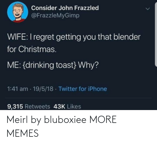 Drinking: Consider John Frazzled  @FrazzleMyGimp  WIFE:I regret getting you that blender  for Christmas.  ME: {drinking toast} Why?  1:41 am · 19/5/18 · Twitter for iPhone  9,315 Retweets 43K Likes Meirl by bluboxiee MORE MEMES