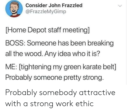 Staff Meeting: Consider John Frazzled  LD  @FrazzleMyGimp  [Home Depot staff meeting]  BOSS: Someone has been breaking  all the wood. Any idea who it is?  ME: [tightening my green karate belt]  Probably someone pretty strong Probably somebody attractive with a strong work ethic
