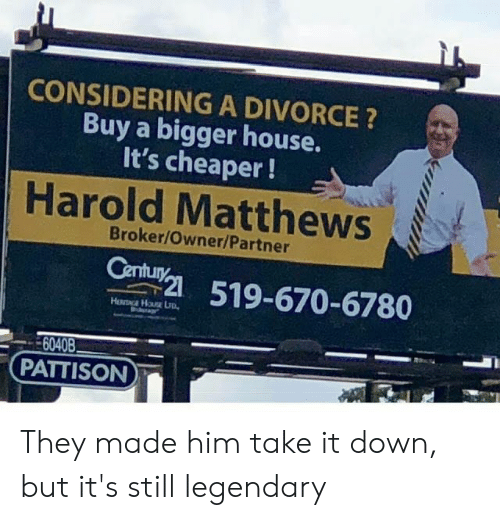 House, Divorce, and Him: CONSIDERING A DIVORCE?  Buy a bigger house.  It's cheaper!  Harold Matthews  Broker/Owner/Partner  Century  519-670-6780  6040B  PATTISON They made him take it down, but it's still legendary