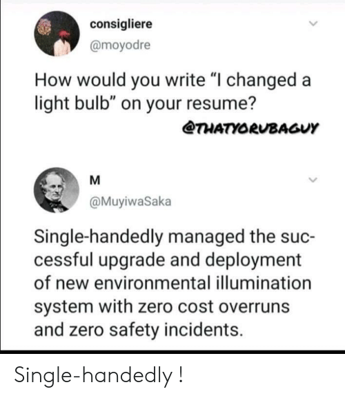 "Upgrade: consigliere  @moyodre  How would you write ""I changed a  light bulb"" on your resume?  @THATYORUBAGUY  @MuyiwaSaka  Single-handedly managed the suc-  cessful upgrade and deployment  of new environmental illumination  system with zero cost overruns  and zero safety incidents. Single-handedly !"