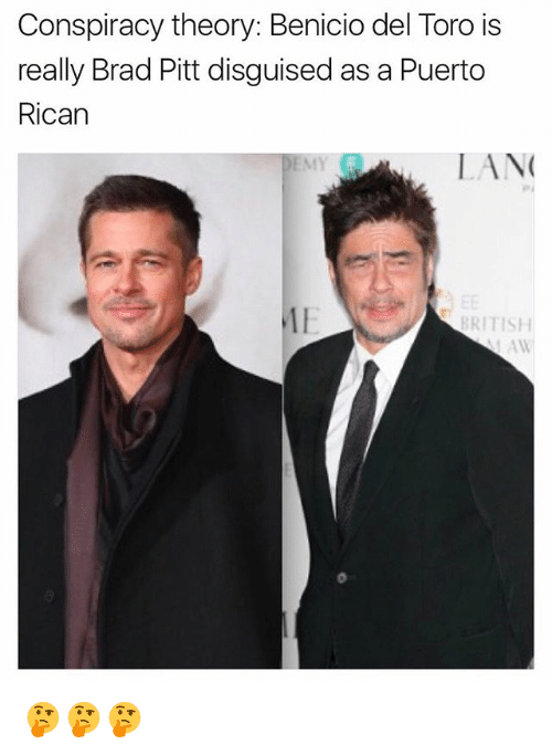 Conspiracy Theory: Conspiracy theory: Benicio del Toro is  really Brad Pitt disguised as a Puerto  Rican  0  LAN  BRITISH 🤔🤔🤔