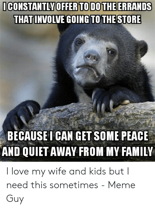 Love Wife Meme: CONSTANTLY OFFER TO DOTHEERRANDS  THATINVOLVE GOING TO THE STORE  BECAUSE I CAN GET SOME PEACE  AND QUIET AWAY FROM MY FAMILY I love my wife and kids but I need this sometimes - Meme Guy
