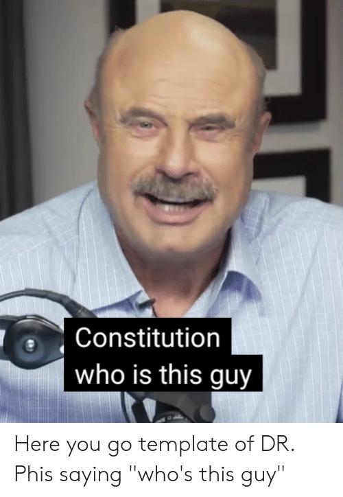 "Constitution, Who, and Template: Constitution  who is this guy Here you go template of DR. Phis saying ""who's this guy"""
