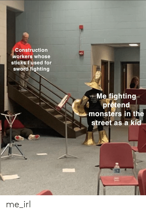 monsters: Construction  workers whose  sticks I used for  sWord fighting  UMe fighting  pretend  monsters in the  street as a kid me_irl