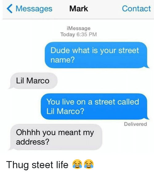 Lil Marco: Contact  Messages Mark  i Message  Today 6:35 PM  Dude what is your street  name?  Lil Marco  You live on a street called  Lil Marco?  Delivered  Ohhhh you meant my  address? Thug steet life 😂😂