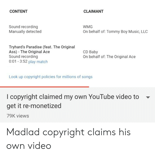Tommy Boy: CONTENT  CLAIMANT  Sound recording  Manually detected  WMG  On behalf of: Tommy Boy Music, LLC  Tryhard's Paradise (feat. The Original  Ass) The Original Ace  Sound recording  0:01 3:52 play match  CD Baby  On behalf of: The Original Ace  Look up copyright policies for millions of songs  I copyright claimed my own YouTube video to  get it re-monetized  79K views Madlad copyright claims his own video
