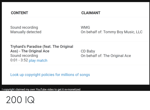 Tommy Boy: CONTENT  CLAIMANT  Sound recording  Manually detected  WMG  On behalf of: Tommy Boy Music, LLC  Tryhard's Paradise (feat. The Original  Ass) The Original Ace  Sound recording  0:01 3:52 play match  CD Baby  On behalf of: The Original Ace  Look up copyright policies for millions of songs  copyright claimed my own YouTube video to get it re-monetized 200 IQ