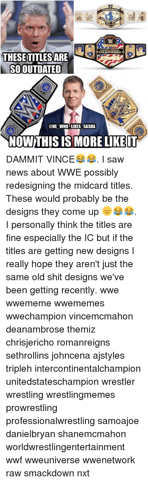 same old shit: CONTINENTAL  THESETITLESARE  SO OUTDATED  @HE WHO LIKES SASHA  NowTHIS IS MORE LIKE IT DAMMIT VINCE😂😂. I saw news about WWE possibly redesigning the midcard titles. These would probably be the designs they come up 😑😂😂. I personally think the titles are fine especially the IC but if the titles are getting new designs I really hope they aren't just the same old shit designs we've been getting recently. wwe wwememe wwememes wwechampion vincemcmahon deanambrose themiz chrisjericho romanreigns sethrollins johncena ajstyles tripleh intercontinentalchampion unitedstateschampion wrestler wrestling wrestlingmemes prowrestling professionalwrestling samoajoe danielbryan shanemcmahon worldwrestlingentertainment wwf wweuniverse wwenetwork raw smackdown nxt