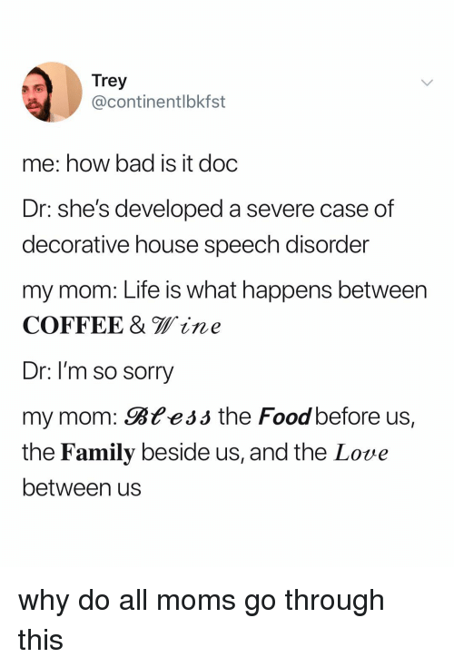 Bad, Family, and Food: @continentlbkfst  me: how bad is it doc  Dr: she's developed a severe case of  decorative house speech disorder  my mom: Life is what happens between  COFFEE & Wine  Dr: I'm so sorry  my mom: Bteáó the Food before us,  the Family beside us, and the Lovue  between us why do all moms go through this