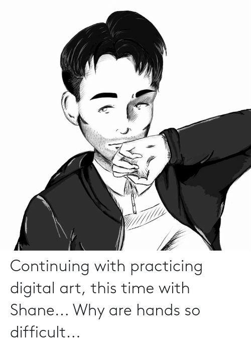 Shane: Continuing with practicing digital art, this time with Shane... Why are hands so difficult...