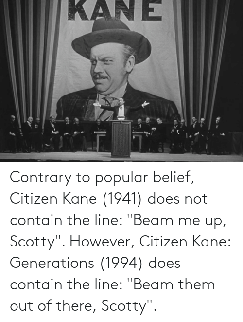 "kane: Contrary to popular belief, Citizen Kane (1941) does not contain the line: ""Beam me up, Scotty"". However, Citizen Kane: Generations (1994) does contain the line: ""Beam them out of there, Scotty""."