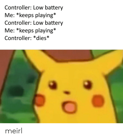 MeIRL, Battery, and  Controller: Controller: Low battery  Me: *keeps playing*  Controller: LOw battery  Me: *keeps playing*  Controller: *dies* meirl