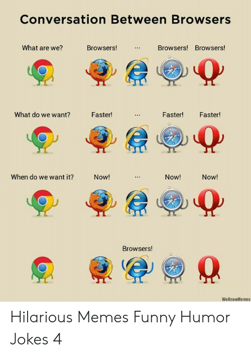 Weknowmemes: Conversation Between Browsers  What are we?  Browsers!  Browsers! Browsers!  What do we want?  Faster!  Faster!  Faster!  When do we want it?  Now!  Now!  Now!  Browsers!  WeKnowMemes  : Hilarious Memes Funny Humor Jokes 4