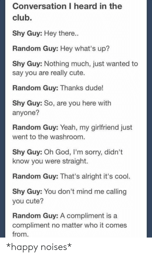 compliment: Conversation I heard in the  club.  Shy Guy: Hey there..  Random Guy: Hey what's up?  Shy Guy: Nothing much, just wanted to  say you are really cute.  Random Guy: Thanks dude!  Shy Guy: So, are you here with  anyone?  Random Guy: Yeah, my girlfriend just  went to the washroom.  Shy Guy: Oh God, I'm sorry, didn't  know you were straight.  Random Guy: That's alright it's cool.  Shy Guy: You don 't mind me calling  you cute?  Random Guy: A compliment is a  compliment no matter who it comes  from *happy noises*