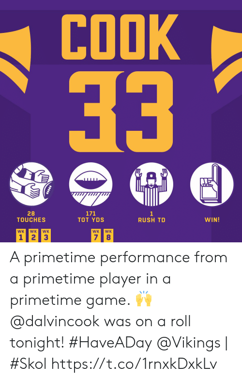 Memes, Game, and Rush: COOK  33  171  TOT YDS  28  TOUCHES  1  RUSH TD  WIN!  WK  WK  WK  WK  WK  7 8  1 2  3 A primetime performance from a primetime player in a primetime game. 🙌  @dalvincook was on a roll tonight! #HaveADay  @Vikings | #Skol https://t.co/1rnxkDxkLv