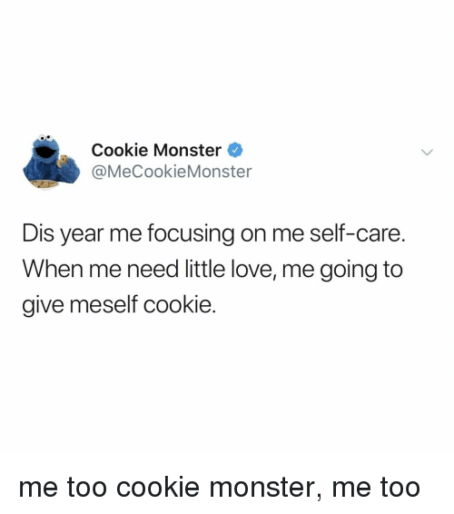 Cookie Monster, Love, and Monster: Cookie Monster  @MeCookieMonster  Dis year me focusing on me self-care.  When me need little love, me going to  give meself cookie. me too cookie monster, me too