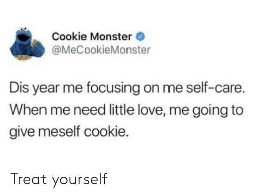 Treat Yourself: Cookie Monster  @MeCookieMonster  Dis year me focusing on me self-care.  When me need little love, me going to  give meself cookie. Treat yourself