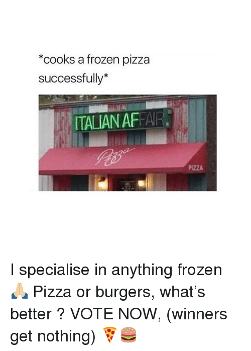Frozen, Pizza, and Girl: *cooks a frozen pizza  successfully*  ITALIAN AFFAR.  PIZZA I specialise in anything frozen 🙏🏼 Pizza or burgers, what's better ? VOTE NOW, (winners get nothing) 🍕🍔
