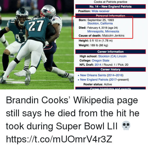 New England Patriots: Cooks at Patriots practice  No. 14 - New England Patriots  Position: Wide receiver  Doroonal information  IIV  27  13  Born: September 25, 1993  Died: February 4, 2018 (age 24)  Cause of death: Malcolm Jenkins  Height: 5 ft 10 in (1.78 m)  Weight: 189 lb (86 kg)  Stockton, California  Minneapolis, Minnesota  Career information  High school: Stockton (CA) Lincoln  College: Oregon State  NFL Draft: 2014 Round: 1 / Pick: 20  Career history  New Orleans Saints (2014-2016)  . New England Patriots (2017-present)  Roster status: Active  Career hiaahliahts and awards Brandin Cooks' Wikipedia page still says he died from the hit he took during Super Bowl LII 💀 https://t.co/mUOmrV4r3Z