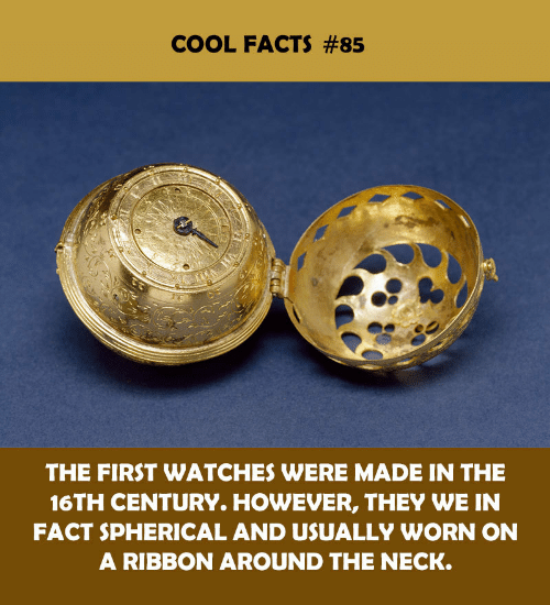 Cool Facts: COOL FACTS #85  THE FIRST WATCHES WERE MADE IN THE  16TH CENTURY. HOWEVER, THEY WE IN  FACT SPHERICAL AND USUALLY WORN ON  A RIBBON AROUND THE NECK