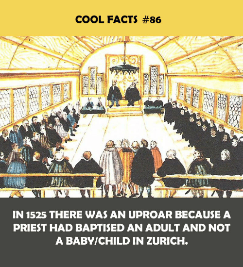 Cool Facts: COOL FACTS #86  IN 1525 THERE WAS AN UPROAR BECAUSE A  PRIEST HAD BAPTISED AN ADULT AND NOT  A BABY/CHILD IN ZURICH.