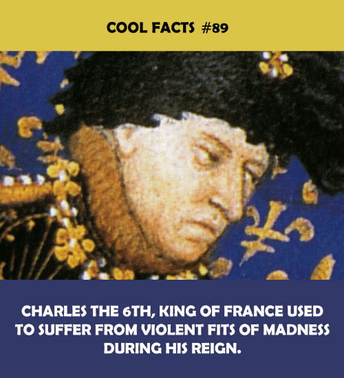Cool Facts: COOL FACTS #89  CHARLES THE 6TH, KING OF FRANCE USED  TO SUFFER FROM VIOLENT FITS OF MADNESS  DURING HIS REIGN.
