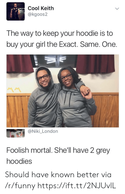 foolish: Cool Keitlh  @kgoos2  The way to keep your hoodie is to  buy your girl the Exact. Same. One  @Niki_London  Foolish mortal. She'll have 2 grey  hoodies Should have known better via /r/funny https://ift.tt/2NJUvlL