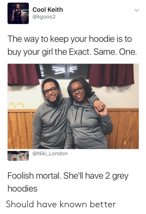 foolish: Cool Keitlh  @kgoos2  The way to keep your hoodie is to  buy your girl the Exact. Same. One  @Niki_London  Foolish mortal. She'll have 2 grey  hoodies Should have known better