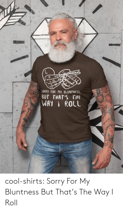 Shirts: cool-shirts:    Sorry For My Bluntness But That's The Way I Roll
