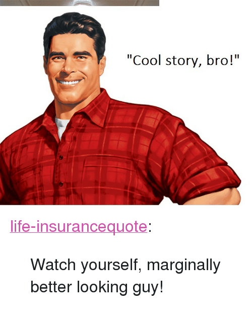 """Looking Guy: """"Cool story, bro!"""" <p><a href=""""https://life-insurancequote.tumblr.com/post/160319034900/watch-yourself-marginally-better-looking-guy"""" class=""""tumblr_blog"""">life-insurancequote</a>:</p><blockquote><p>Watch yourself, marginally better looking guy!</p></blockquote>"""