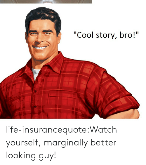 """Looking Guy: """"Cool story, bro!"""" life-insurancequote:Watch yourself, marginally better looking guy!"""