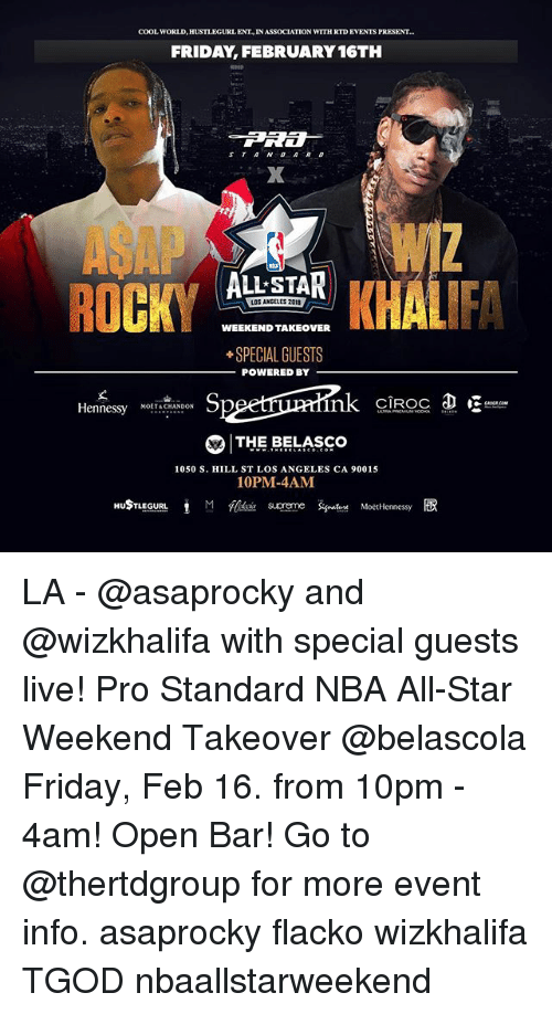 nba all star weekend: COOL WORLD, HUSTLEGURL ENT IN ASSOCIATION WITH RTD EVENTS PRESENT  FRIDAY, FEBRUARY 16TH  ST A ND ARD  ASAPW  ALLSTAR  OS ANGELES 2018  WEEKEND TAKEOVER  SPECIAL GUESTS  POWERED BY  丈  Hennessy NOETACHANDON  CIROC  THE BELASCO  1050 S. HILL ST LOS ANGELES CA 90015  10PM-4AM LA - @asaprocky and @wizkhalifa with special guests live! Pro Standard NBA All-Star Weekend Takeover @belascola Friday, Feb 16. from 10pm - 4am! Open Bar! Go to @thertdgroup for more event info. asaprocky flacko wizkhalifa TGOD nbaallstarweekend