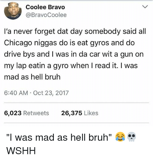 "Bruh, Chicago, and Memes: Coolee Bravo  @BravoCoolee  I'a never forget dat day somebody said all  Chicago niggas do is eat gyros and do  drive bys and I was in da car wit a gun on  my lap eatin a gyro when I read it. I was  mad as hell bruh  6:40 AM Oct 23, 2017  6,023 Retweets  26,375 Likes ""I was mad as hell bruh"" 😂💀 WSHH"