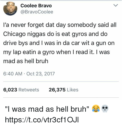 "Bruh, Chicago, and Memes: Coolee Bravo  @BravoCoolee  l'a never forget dat day somebody said all  Chicago niggas do is eat gyros and do  drive bys and I was in da car wit a gun on  my lap eatin a gyro when I read it. I was  mad as hell bruh  6:40 AM Oct 23, 2017  6,023 Retweets  26,375 Likes ""I was mad as hell bruh"" 😂💀 https://t.co/vtr3cf1OJl"