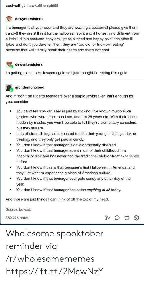 "America, Candy, and Halloween: coolwali hawkofthenight99  dewyntersisters  if a teenager is at your door and they are wearing a costume!! please give them  candy!! they are still in it for the halloween spirit and it honestly no different from  a little kid in a costume. they are just as excited and happy as all the other lil  tykes and dont you dare tell them they are ""too old for trick-or-treating""  because that will literally break their hearts and that's not cool.  dewyntersisters  Its getting close to Halloween again so I just thought l'd reblog this again  archdemonblood  And if ""don't be rude to teenagers over a stupid jawbreaker"" isn't enough for  you, consider  You can't tell how old a kid is just by looking. I've known multiple 5th  graders who were taller than I am, and I'm 25 years old. With their faces  hidden by masks, you won't be able to tell they're elementary schoolers,  but they still are.  Lots of older siblings are expected to take their younger siblings trick-or-  treating, and they only get paid in candy.  You don't know if that teenager is developmentally disabled.  You don't know if that teenager spent most of their childhood in a  hospital or sick and has never had the traditional trick-or-treat experience  before  You don't know if this is that teenager's first Halloween in America, and  they just want to experience a piece of American culture.  You don't know if that teenager ever gets candy any other day of the  year.  You don't know if that teenager has eaten anything at all today  And those are just things I can think of off the top of my head  Source: boycub  382,278 notes Wholesome spooktober reminder via /r/wholesomememes https://ift.tt/2McwNzY"