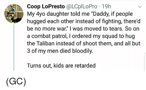 "My Squad: Coop LoPresto @LCplLoPro 19h  itn  My 4yo daughter told me ""Daddy, if people  hugged each other instead of fighting, there'd  be no more war."" I was moved to tears. So on  a combat patrol, I ordered my squad to hug  the Taliban instead of shoot them, and all but  3 of my men died bloodily.  Turns out, kids are retarded (GC)"