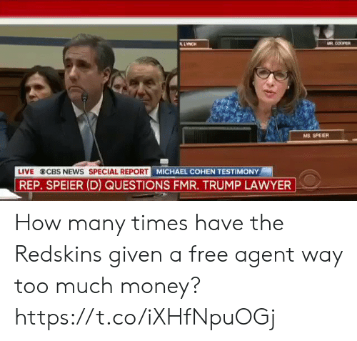 cbs news: COOPER  MS, SPEIER  LIVE CBS NEWS SPECIAL REPORT M  MICHAEL COHEN TESTIMONY  REP. SPEIER (D) QUESTIONS FMR. TRUMP LAWYER How many times have the Redskins given a free agent way too much money? https://t.co/iXHfNpuOGj
