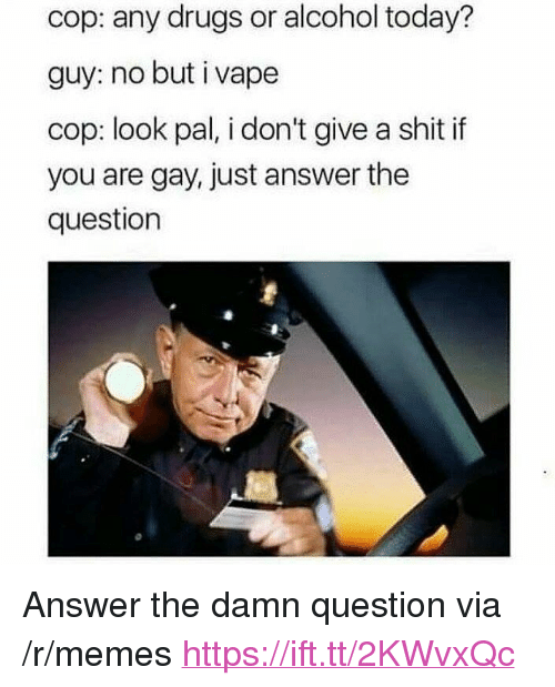 """You Are Gay: cop: any drugs or alcohol today?  guy: no but i vape  cop: look pal, i don't give a shit if  you are gay, just answer the  question <p>Answer the damn question via /r/memes <a href=""""https://ift.tt/2KWvxQc"""">https://ift.tt/2KWvxQc</a></p>"""