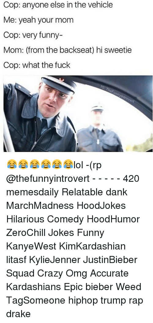 Hi Sweetie: Cop: anyone else in the vehicle  Me: yeah your mom  Cop: very funny-  Mom: (from the backseat) hi sweetie  Cop: what the fuck  IG: TheFunnyintrove 😂😂😂😂😂😂lol -(rp @thefunnyintrovert - - - - - 420 memesdaily Relatable dank MarchMadness HoodJokes Hilarious Comedy HoodHumor ZeroChill Jokes Funny KanyeWest KimKardashian litasf KylieJenner JustinBieber Squad Crazy Omg Accurate Kardashians Epic bieber Weed TagSomeone hiphop trump rap drake