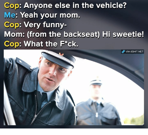 Hi Sweetie: Cop: Anyone else in the vehicle?  Me: Yeah your mom.  Cop: Very funny-  Mom: (from the backseat) Hi sweetie!  Cop: What the F*ck.  P VIA 8SHIT.NET