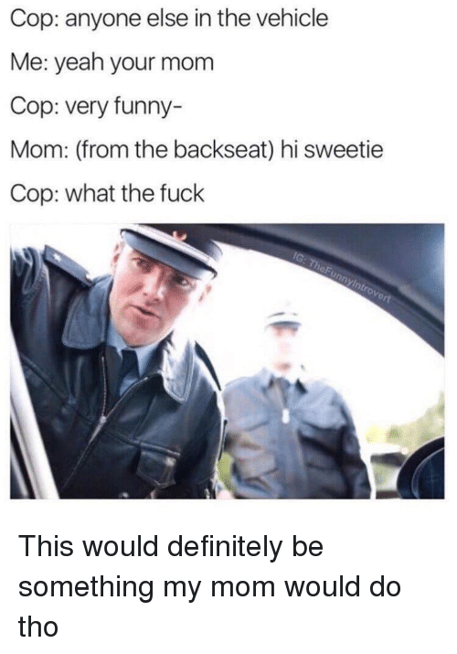 Hi Sweetie: Cop: anyone else in the vehicle  Me: yeah your mom  Cop: very funny-  Mom: (from the backseat) hi sweetie  Cop: what the fuck This would definitely be something my mom would do tho